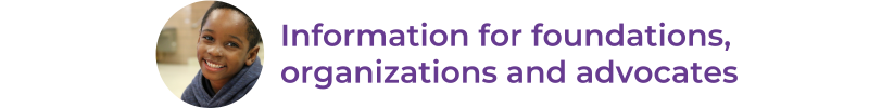Information for foundations, organizations and advocates
