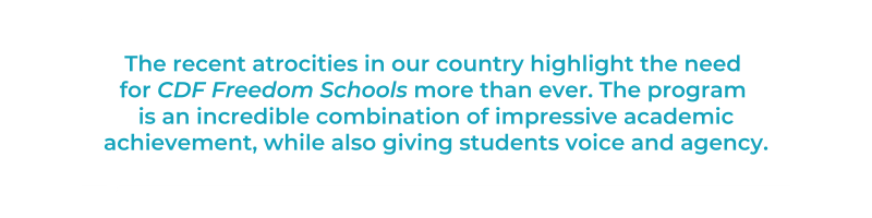 The recent atrocities in our country highlight the need for CDF Freedom Schools more than ever. The program is an incredible combination of impressive academic achievement, while also giving students voice and agency.