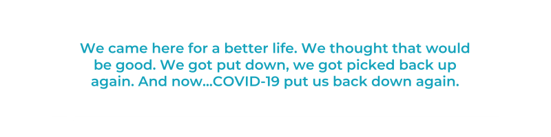 We came here for a better life. We thought that would be good. We got put down, we got picked back up again. And now...COVID-19 put us back down again.